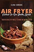 Air Fryer Cookbook for Your Healthy Lifestyle: Over 50 Healthy Meals To Make in the Air Fryer