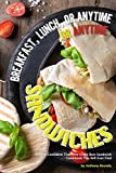 Breakfast, Lunch, or Anytime Sandwiches: We Are Confident That This Is the Best Sandwich Cookbook...