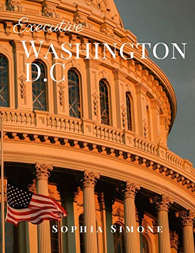 Executive Washington D.C: A Beautiful Picture Book Photography Coffee Table Photobook Travel Tour Guide Book with Photos of the Spectacular Country and its Cities within United States of America.