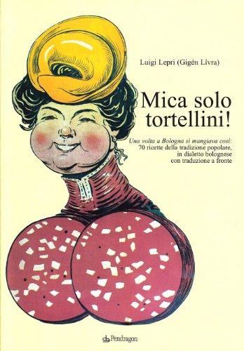 Mica solo tortellini! Una volta a Bologna si mangiava così. 70 ricette della tradizione popolare. Testo bolognese a fronte