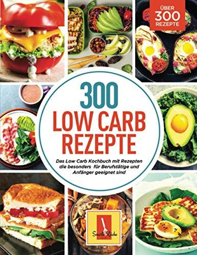 300 Low Carb Rezepte: Das Low Carb Kochbuch mit Rezepten die besonders für Berufstätige und Anfänger geeignet sind