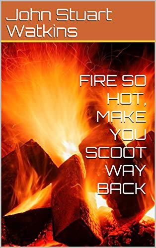 Fire So Hot, Make You Scoot Way Back (English Edition)