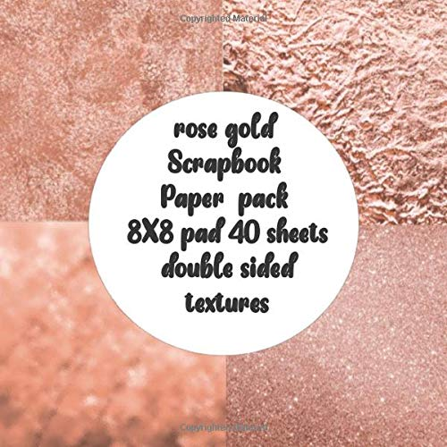 rose gold Scrapbook Paper pack 8X8 pad 40 sheets double sided textures: scrapbooking & crafting DIY project for craft & card making with large print for origami & decoupage & art collage