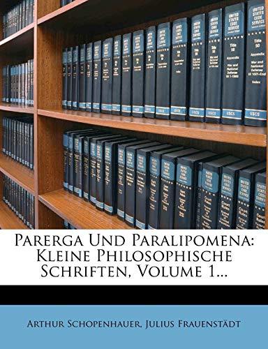 Parerga Und Paralipomena: Kleine Philosophische Schriften. Erster Band. Zweite Auflage.