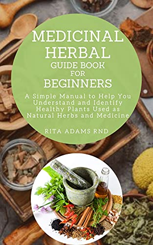 Medicinal Herbal Guide Book for Beginners: A Simple Manual to Help You Understand and Identify Healthy Plants Used as Natural Herbs and Medicine (English Edition)