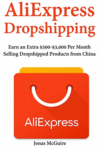 AliExpress Dropshipping: Earn an Extra $500-$3,000 Per Month Selling Dropshipped Products from China (English Edition)
