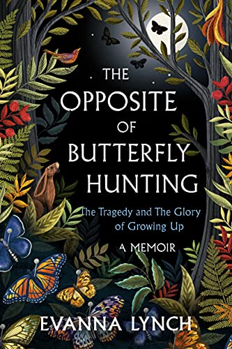 The Opposite of Butterfly Hunting: The Tragedy and The Glory of Growing Up; A Memoir