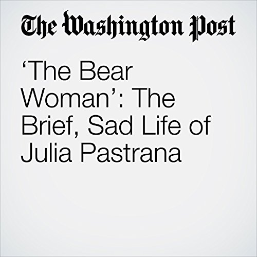 'The Bear Woman': The Brief, Sad Life of Julia Pastrana copertina