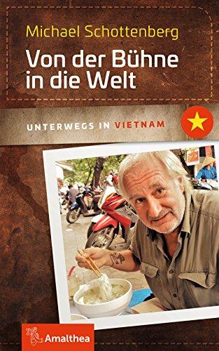 Von der Bühne in die Welt: Unterwegs in Vietnam (Unterwegs mit Michael Schottenberg)
