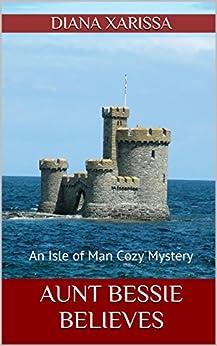 Aunt Bessie Believes (An Isle of Man Cozy Mystery Book 2) by [Diana Xarissa]