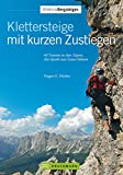 Klettersteige mit kurzen Zustiegen: 63 Touren in den Alpen, die direkt ans Eisen führen (Erlebnis Bergsteigen)