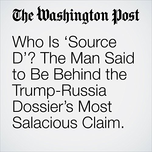 Who Is 'Source D'? The Man Said to Be Behind the Trump-Russia Dossier's Most Salacious Claim. copertina
