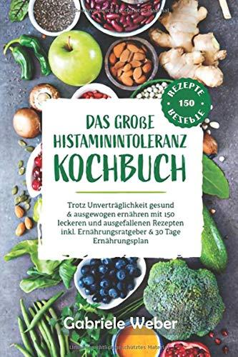 Das große Histaminintoleranz Kochbuch:: Trotz Unverträglichkeit gesund & ausgewogen ernähren mit 150 leckeren und ausgefallenen Rezepten inkl. Ernährungsratgeber & 30 Tage Ernährungsplan