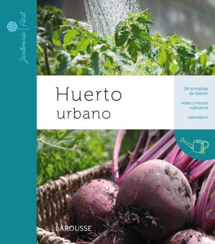 Huerto urbano (Larousse - Libros Ilustrados/ Prácticos - Ocio Y Naturaleza - Jardinería - Colección Jardinería Fácil)