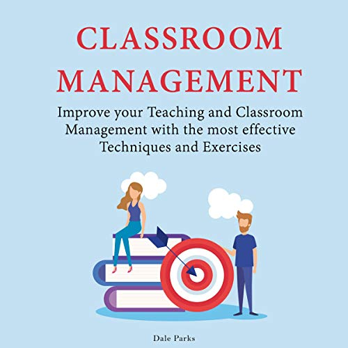 Classroom Management: Improve Your Teaching and Classroom Management with the Most Effective Techniques and Exercises