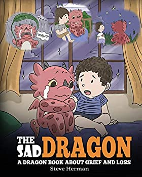 The Sad Dragon  A Dragon Book About Grief and Loss A Cute Children Story To Help Kids Understand The Loss Of A Loved One and How To Get Through Difficult Time  My Dragon Books
