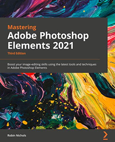 Mastering Adobe Photoshop Elements 2021 - Third Edition: Boost your image-editing skills using the latest tools and techniques in Adobe Photoshop Elements (English Edition)