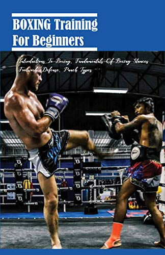 Boxing Training For Beginners: Introductions To Boxing, Fundamentals Of Boxing Stances, Footwork, Defense, Punch Types: Boxing Workouts For Beginners