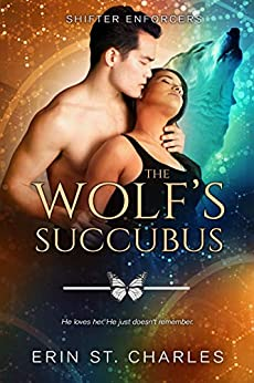 The Wolf's Succubus: BWAM Paranormal Romance (Shifter Enforcers Book 3) by [Erin St. Charles, Erin Dameron-Hill, Raw Books Editing]