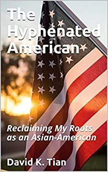 The Hyphenated American: Reclaiming My Roots as an Asian-American by [David K. Tian]