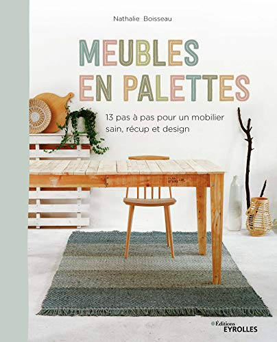 Meubles en palettes: 12 pas à pas pour un mobilier sain, récup et design