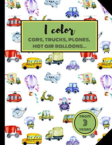 I Color Cars, Trucks, Planes, Hot air balloons... From 3 years.: Coloring book. Vehicles, animals and much more. For kids & toddlers.