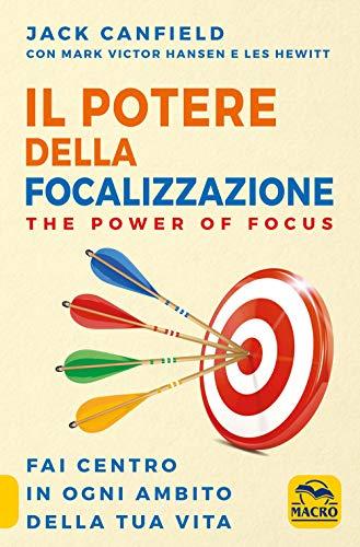 Il potere della focalizzazione. The power of focus. Fai centro in ogni ambito della tua vita