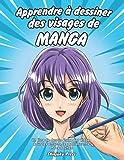 Apprendre à dessiner des visages de manga: Un livre de dessin étape par étape pour les enfants, les adolescents et les adultes