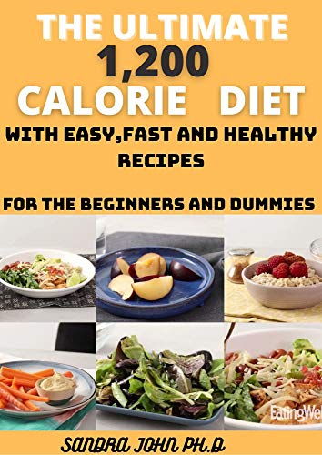 THE ULTIMATE 1,200 CALORIE DIET: THE COMPREHENSIVE CALORIE DIET COOKBOOK FOR THE BEGINNERS AND DIET WITH EASY,FAST AND HEALTHY RECIPES