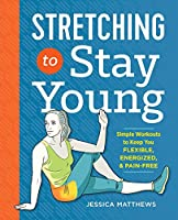 Stretching to Stay Young: Simple Workouts to Keep You Flexible, Energized, and Pain-Free