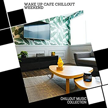 Wake Up Cafe Chillout Weekend - Chillout Music Collection