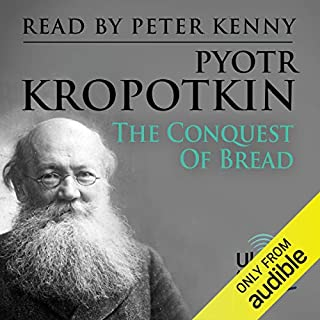 The Conquest of Bread                   By:                                                                                                                                 Pyotr Kropotkin                               Narrated by:                                                                                                                                 Peter Kenny                      Length: 7 hrs and 30 mins     2 ratings     Overall 4.0