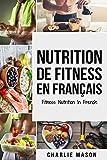 Nutrition de fitness En français/ Fitness nutrition In French: Comment libérer votre potentiel physique en travaillant et en mangeant correctement