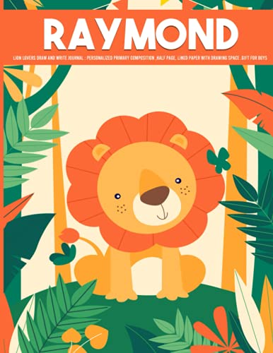 Raymond Lion Lovers Draw and Write Journal : Lion personalized Primary Composition Half Page Lined Paper with Drawing Space gift for Boys: ... (Journals for Kids) Personalized Sketc