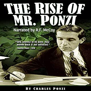 The Rise of Mr. Ponzi                   Written by:                                                                                                                                 Charles Ponzi                               Narrated by:                                                                                                                                 R F McCoy                      Length: 7 hrs and 6 mins     Not rated yet     Overall 0.0