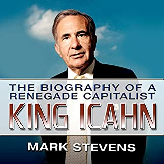 King Icahn     The Biography of a Renegade Capitalist              By:                                                                                                                                 Mark Stevens                               Narrated by:                                                                                                                                 Mark Stevens                      Length: 10 hrs and 48 mins     18 ratings     Overall 3.9