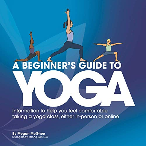 A Beginner's Guide to Yoga: Information to help you feel comfortable taking a yoga class, either in-person or online