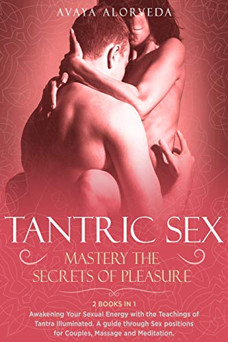 Tantric Sex: Mastery the Secrets of Pleasure: Awakening Your Sexual Energy with the Teachings of Tantra Illuminated. A guide through Sex positions for ... Meditation - 2 Books in 1 (English Edition)