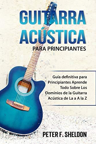 Guitarra acústica para principiantes: Guía definitiva para Principiantes Aprende Todo Sobre Los Dominios de la Guitarra Acústica de La a A la Z (Spanish Edition)