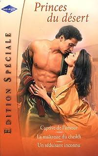 Princes du désert : Edition spéciale comprenant trois titres : Captive de l'amour; La maîtresse du cheikh; Un séduisant inconnu