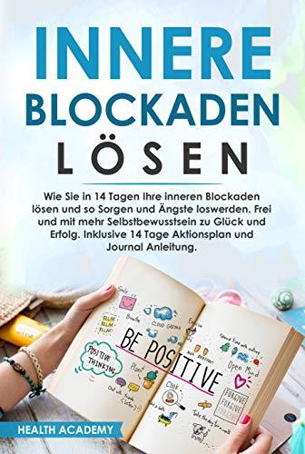 Innere Blockaden lösen: Wie Sie in 14 Tagen Ihre inneren Blockaden lösen und so Sorgen und Ängste loswerden. Frei und mit mehr Selbstbewusstsein zu Glück und Erfolg. Inklusive 14 Tage Aktionsplan.