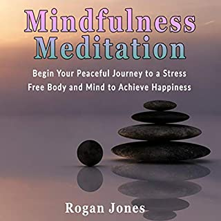 Mindfulness Meditation     Begin Your Peaceful Journey to a Stress Free Body and Mind to Achieve Happiness               By:                                                                                                                                 Rogan Jones                               Narrated by:                                                                                                                                 Matyas J.                      Length: 3 hrs and 4 mins     26 ratings     Overall 5.0