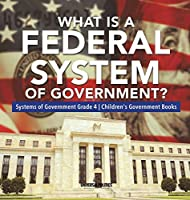 What Is a Federal System of Government? - Systems of Government Grade 4 - Children's Government Books