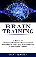 Brain Training: A Focus on Neuroplasticity and Neuroscience (Harness the Power and Neuroplasticity of Your Brain Through)