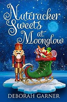 Nutcracker Sweets at Moonglow (The Moonglow Christmas Book 4) by [Deborah Garner]
