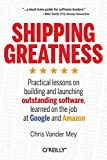 Shipping Greatness: Practical lessons on building and launching outstanding software, learned on the job at Google and Amazon - Chris Vander Mey