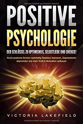 POSITIVE PSYCHOLOGIE - Der Schlüssel zu Optimismus, Selbstliebe und Energie!: Durch positives Denken nachhaltig Resilienz trainieren, Depressionen überwinden und mehr Kraft & Motivation aufbauen