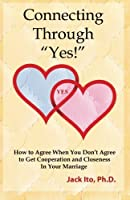"""Connecting Through """"Yes!"""": How to Agree When You Don't Agree to Get Cooperation and Closeness in Your Marriage by Jack Ito Ph.D.(2013-04-01)"""
