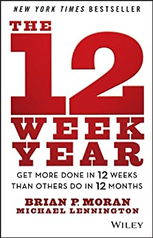 The 12 Week Year: Get More Done in 12 Weeks than Others Do in 12 Months by [Brian P. Moran, Michael Lennington]