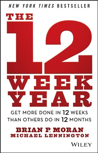 Get More Done in 12 Weeks than Others Do in 12 Months The 12 Week Year